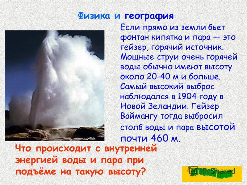 Физика и география Если прямо из земли бьет фонтан кипятка и пара это гейзер, горячий источник. Мощные струи очень горячей воды обычно имеют высоту около 20-40 м и больше. Самый высокий выброс наблюдался в 1904 году в Новой Зеландии. Гейзер Ваймангу