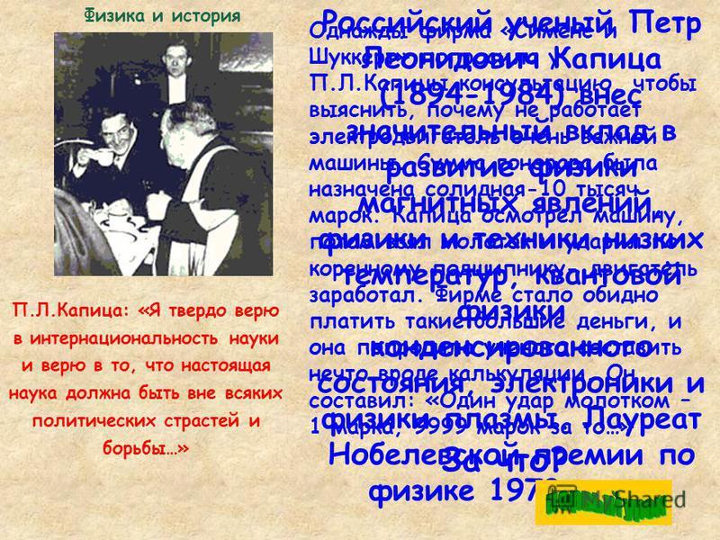 Российский ученый Петр Леонидович Капица (1894-1984) внес значительный вклад в развитие физики магнитных явлений, физики и техники низких температур, квантовой физики конденсированного состояния, электроники и физики плазмы. Лауреат Нобелевской преми