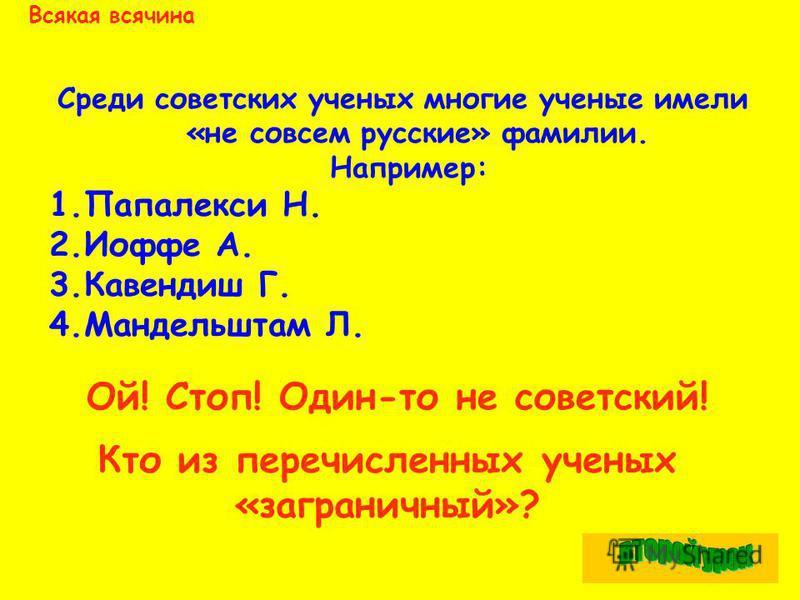 Всякая всячина Среди советских ученых многие ученые имели «не совсем русские» фамилии. Например: 1. Папалекси Н. 2. Иоффе А. 3. Кавендиш Г. 4. Мандельштам Л. Ой! Стоп! Один-то не советский! Кто из перечисленных ученых «заграничный»?