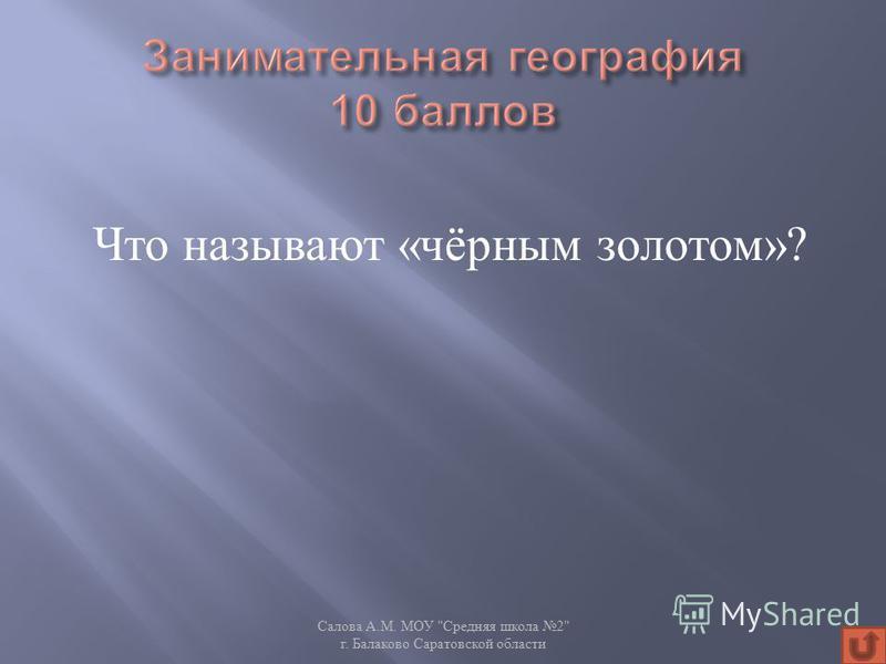 Что называют « чёрным золотом »? Салова А. М. МОУ  Средняя школа 2 г. Балаково Саратовской области