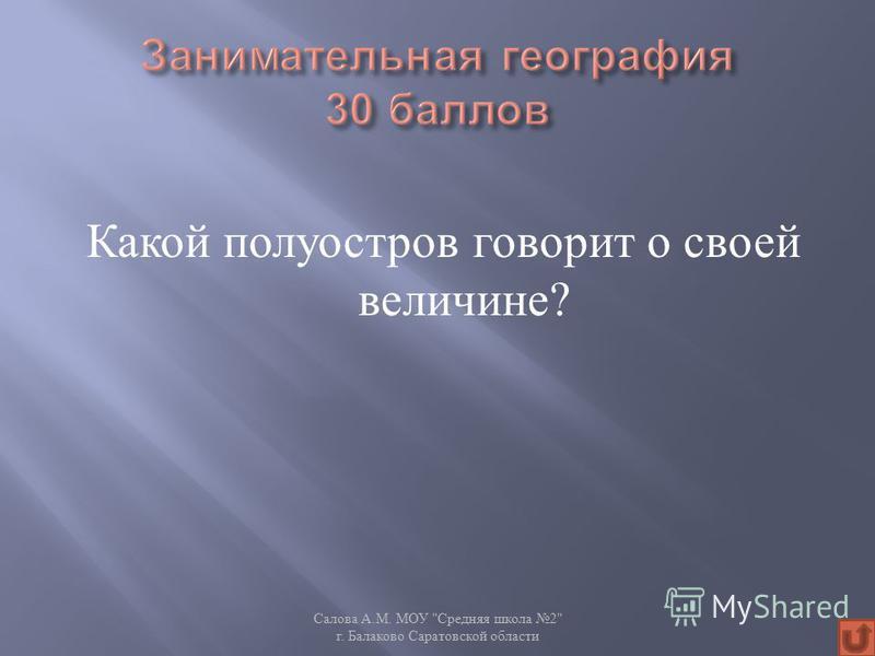 Какой полуостров говорит о своей величине ? Салова А. М. МОУ  Средняя школа 2 г. Балаково Саратовской области