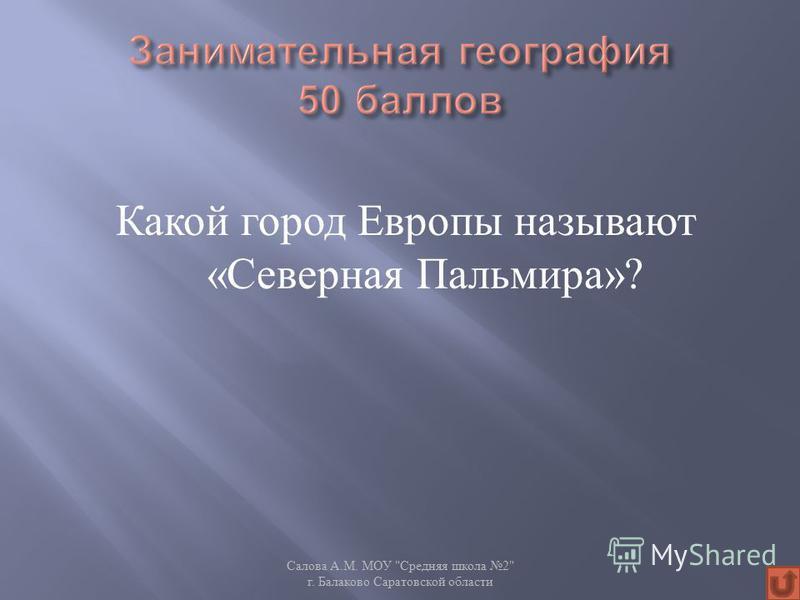 Какой город Европы называют « Северная Пальмира »? Салова А. М. МОУ  Средняя школа 2 г. Балаково Саратовской области