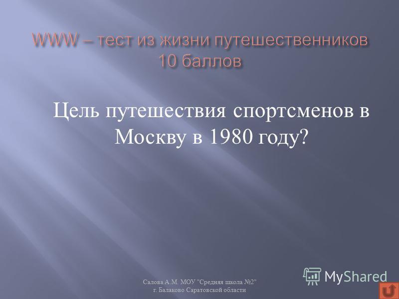 Цель путешествия спортсменов в Москву в 1980 году ? Салова А. М. МОУ  Средняя школа 2 г. Балаково Саратовской области