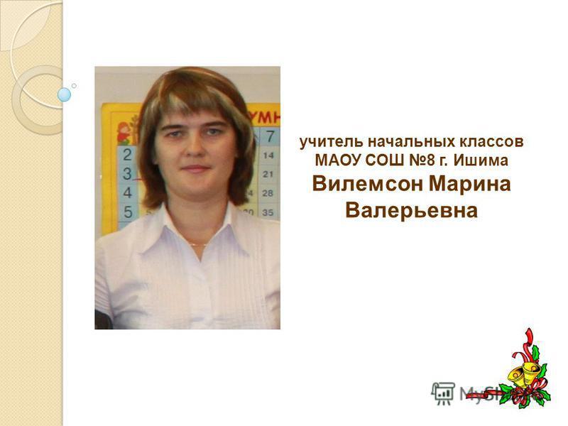 учитель начальных классов МАОУ СОШ 8 г. Ишима Вилемсон Марина Валерьевна
