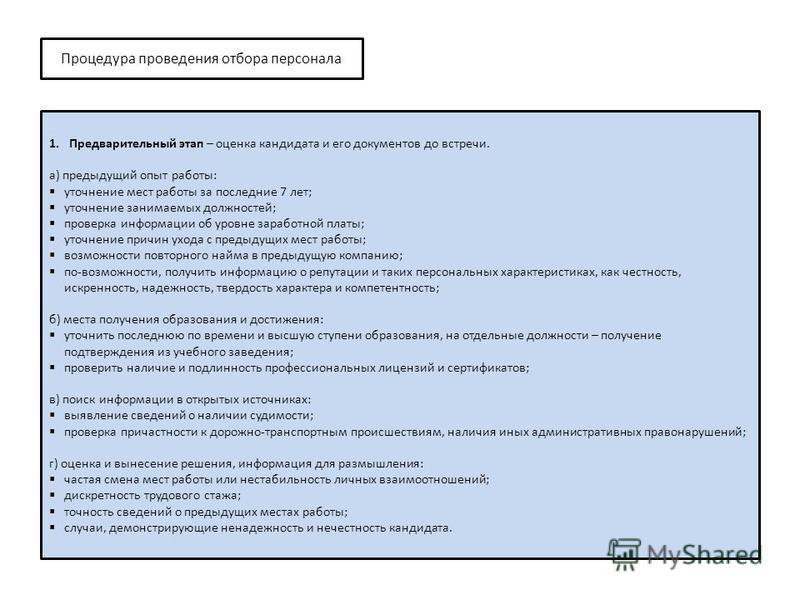 Процедура проведения отбора персонала 1. Предварительный этап – оценка кандидата и его документов до встречи. а) предыдущий опыт работы: уточнение мест работы за последние 7 лет; уточнение занимаемых должностей; проверка информации об уровне заработн