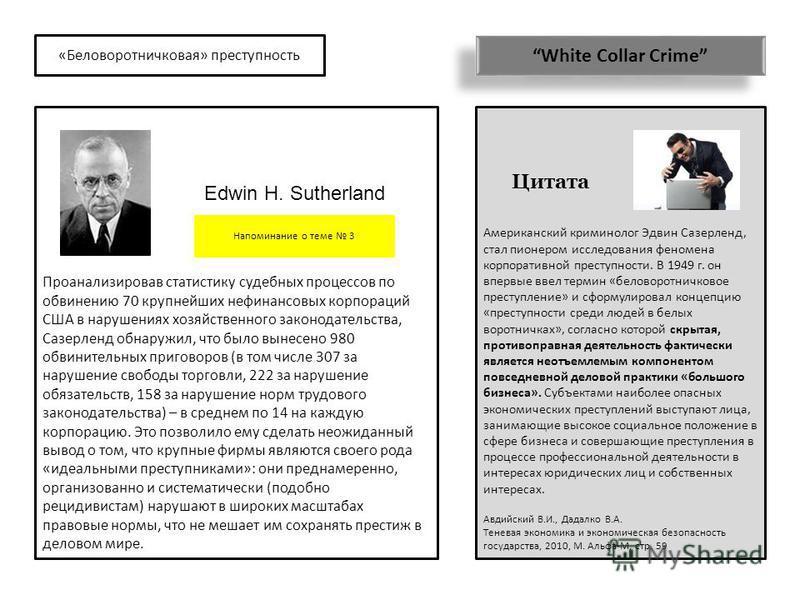 «Беловоротничковая» преступность White Collar Crime Американский криминолог Эдвин Сазерленд, стал пионером исследования феномена корпоративной преступности. В 1949 г. он впервые ввел термин «беловоротничковое преступление» и сформулировал концепцию «