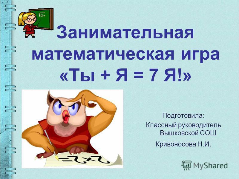 Занимательная математическая игра «Ты + Я = 7 Я!» Подготовила: Классный руководитель Вышковской СОШ Кривоносова Н.И.