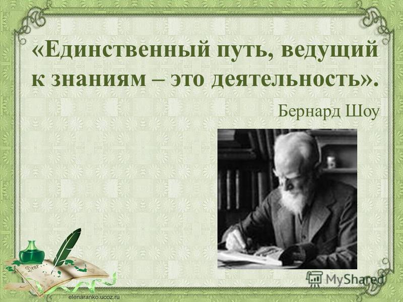 «Единственный путь, ведущий к знаниям – это деятельность». Бернард Шоу
