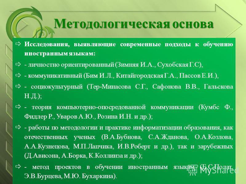 Методологическая основа Исследования, выявляющие современные подходы к обучению иностранным языкам: - личностно ориентированный (Зимняя И.А., Сухобская Г.С), - коммуникативный (Бим И.Л., Китайгородская Г.А., Пассов Е.И.), - социокультурный (Тер-Минас