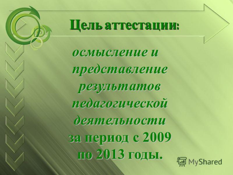 осмысление и представление результатов педагогической деятельности за период с 2009 по 2013 годы. Цель аттестации :