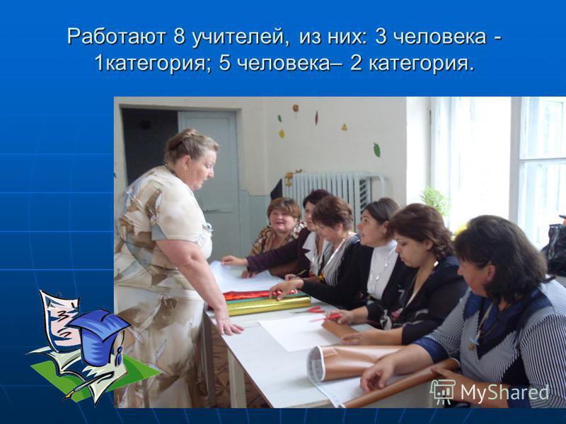 Работают 8 учителей, из них: 3 человека - 1 категория; 5 человека– 2 категория.