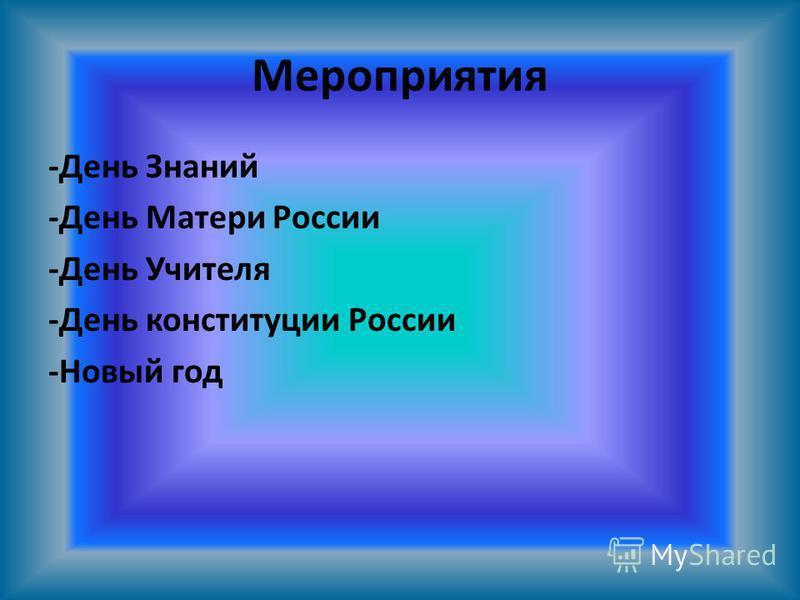 Мероприятия -День Знаний -День Матери России -День Учителя -День конституции России -Новый год