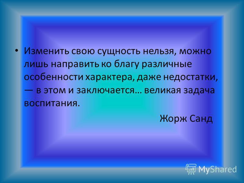 Изменить свою сущность нельзя, можно лишь направить ко благу различные особенности характера, даже недостатки, в этом и заключается… великая задача воспитания. Жорж Санд
