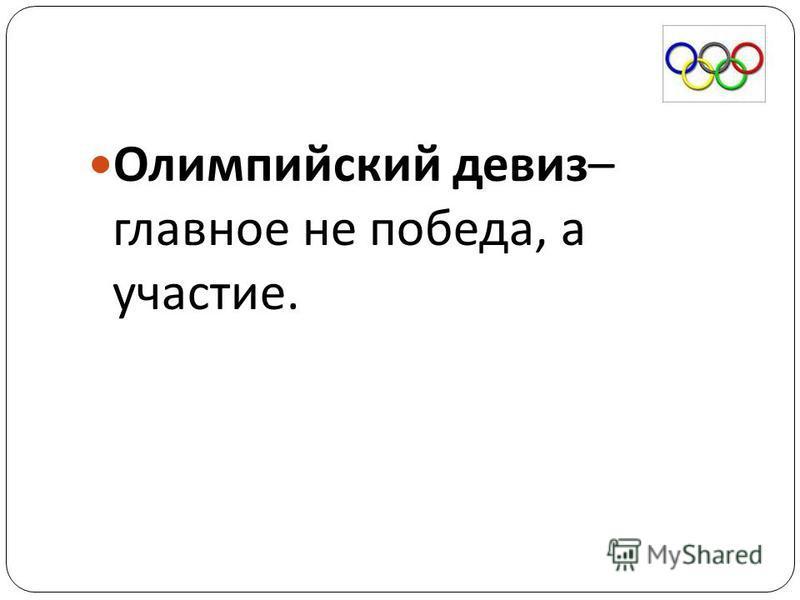 Олимпийский девиз – главное не победа, а участие.