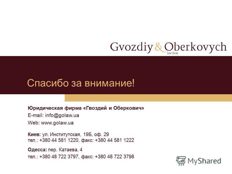 Спасибо за внимание! Юридическая фирма «Гвоздий и Оберкович» E-mail: info@golaw.ua Web: www.golaw.ua Киев: ул. Институтская, 19Б, оф. 29 тел.: +380 44 581 1220, факс: +380 44 581 1222 Одесса: пер. Катаева, 4 тел.: +380 48 722 3797, факс: +380 48 722