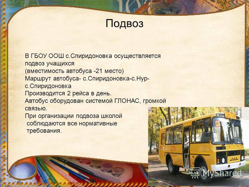 Подвоз В ГБОУ ООШ с.Спиридоновка осуществляется подвоз учащихся (вместимость автобуса -21 место) Маршрут автобуса- с.Спиридоновка-с.Нур- с.Спиридоновка Производится 2 рейса в день. Автобус оборудован системой ГЛОНАС, громкой связью. При организации п