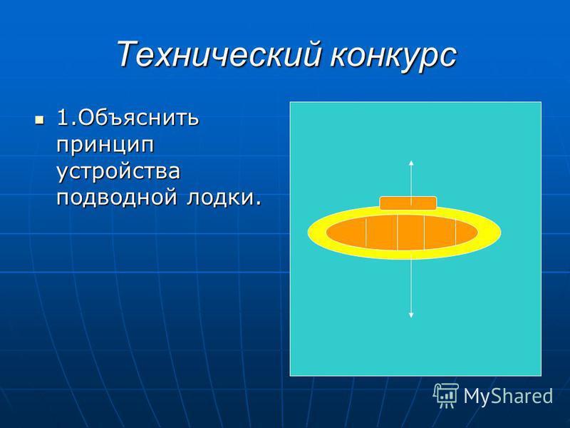 Технический конкурс 1. Объяснить принцип устройства подводной лодки. 1. Объяснить принцип устройства подводной лодки.