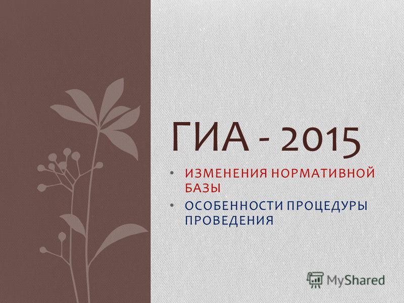 ИЗМЕНЕНИЯ НОРМАТИВНОЙ БАЗЫ ОСОБЕННОСТИ ПРОЦЕДУРЫ ПРОВЕДЕНИЯ ГИА - 2015