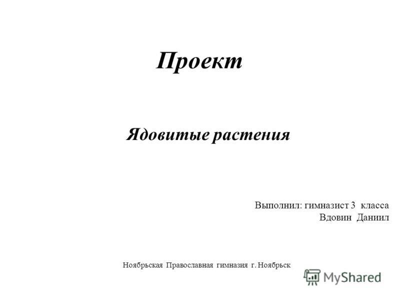 Проект Ядовитые растения Выполнил: гимназист 3 класса Вдовин Даниил Ноябрьская Православная гимназия г. Ноябрьск