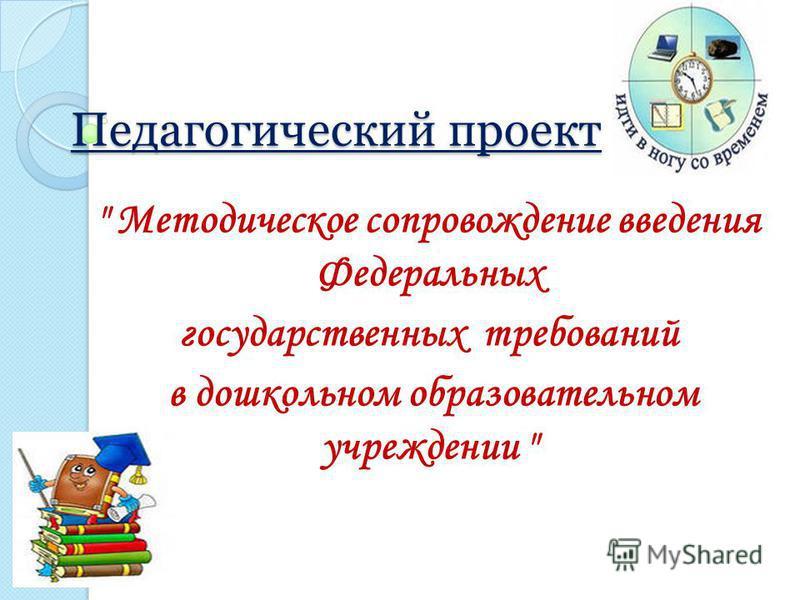 Педагогический проект  Методическое сопровождение введения Федеральных государственных требований в дошкольном образовательном учреждении