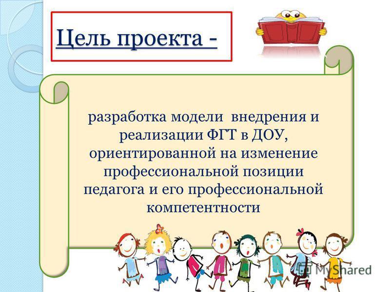 Цель проекта - разработка модели внедрения и реализации ФГТ в ДОУ, ориентированной на изменение профессиональной позиции педагога и его профессиональной компетентности