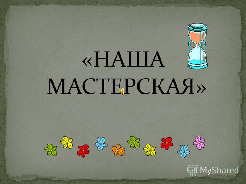 «НАША МАСТЕРСКАЯ»