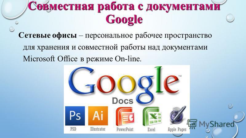 Сетевые офисы – персональное рабочее пространство для хранения и совместной работы над документами Microsoft Office в режиме On-line. Совместная работа с документами Google