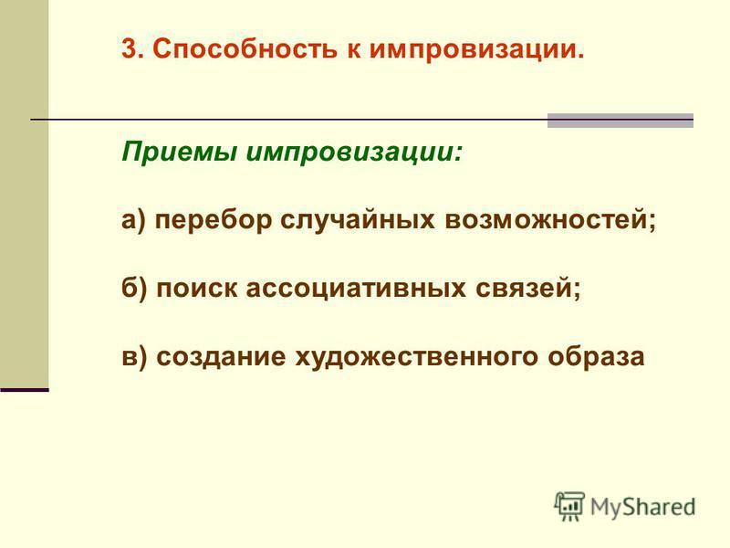 3. Способность к импровизации. Приемы импровизации: а) перебор случайных возможностей; б) поиск ассоциативных связей; в) создание художественного образа