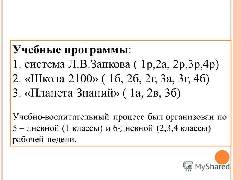 Учебные программы: 1. система Л.В.Занкова ( 1 р,2 а, 2 р,3 р,4 р) 2. «Школа 2100» ( 1 б, 2 б, 2 г, 3 а, 3 г, 4 б) 3. «Планета Знаний» ( 1 а, 2 в, 3 б) Учебно-воспитательный процесс был организован по 5 – дневной (1 классы) и 6-дневной (2,3,4 классы)