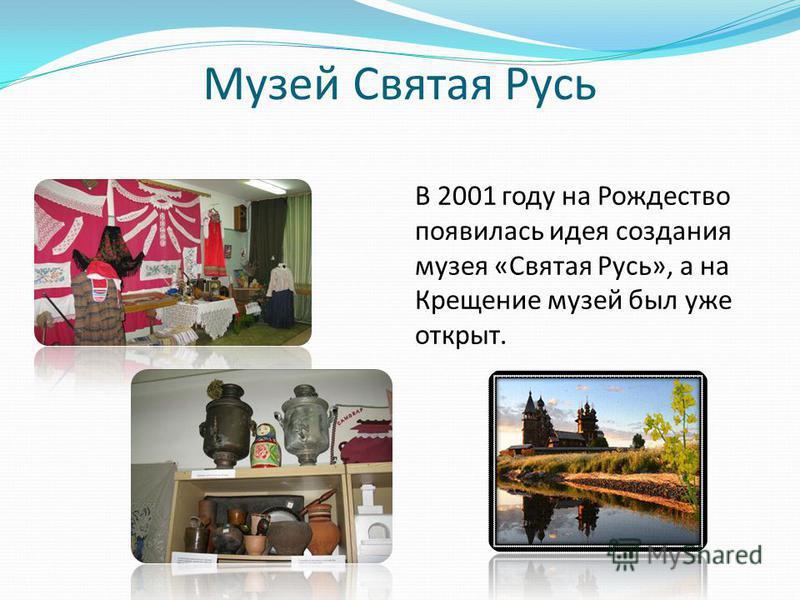 Музей Святая Русь В 2001 году на Рождество появилась идея создания музея «Святая Русь», а на Крещение музей был уже открыт.