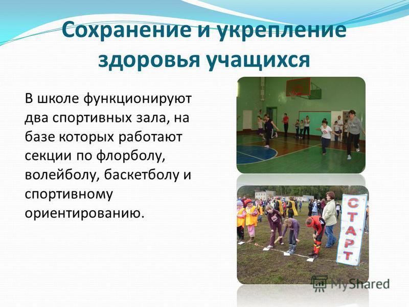 Сохранение и укрепление здоровья учащихся В школе функционируют два спортивных зала, на базе которых работают секции по флорболу, волейболу, баскетболу и спортивному ориентированию.