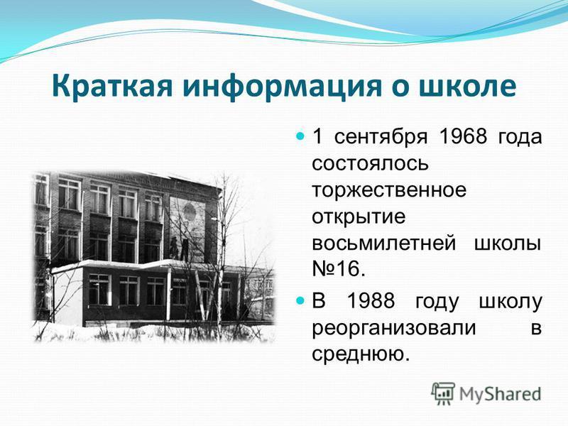 Краткая информация о школе 1 сентября 1968 года состоялось торжественное открытие восьмилетней школы 16. В 1988 году школу реорганизовали в среднюю.