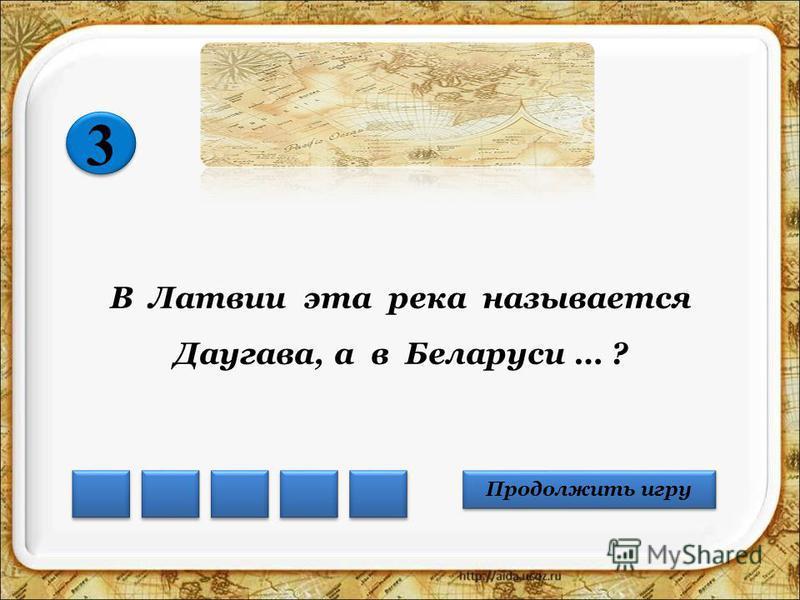 В Латвии эта река называется Даугава, а в Беларуси … ? Продолжить игру 3 3