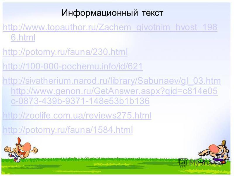 Информационный текст http://www.topauthor.ru/Zachem_givotnim_hvost_198 6. html http://potomy.ru/fauna/230. html http://100-000-pochemu.info/id/621 http://sivatherium.narod.ru/library/Sabunaev/gl_03. htm http://www.genon.ru/GetAnswer.aspx?qid=c814e05