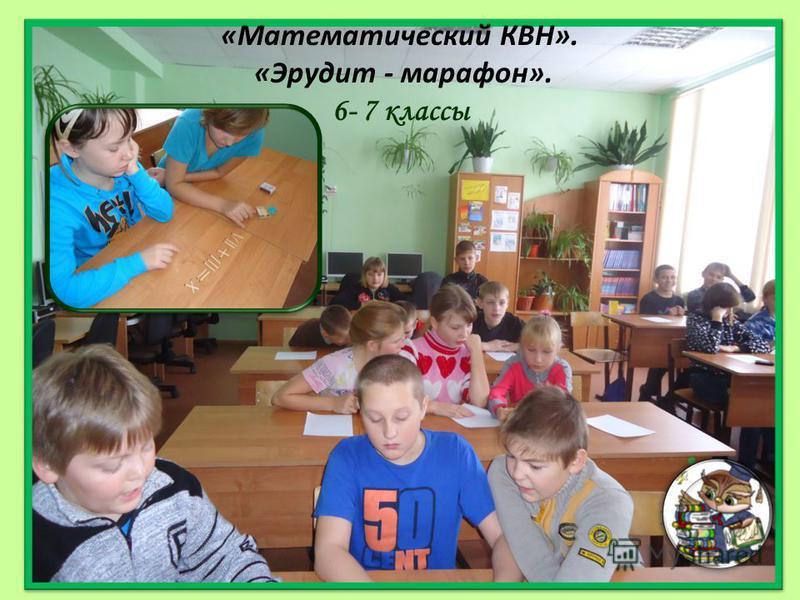 «Математический КВН». «Эрудит - марафон». 6- 7 классы