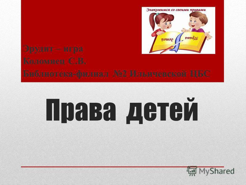 Права детей Эрудит – игра Коломиец С.В. Библиотека-филиал 2 Ильичевской ЦБС