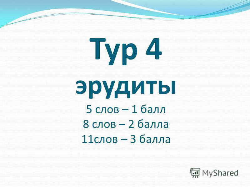 Тур 4 эрудиты 5 слов – 1 балл 8 слов – 2 балла 11 слов – 3 балла