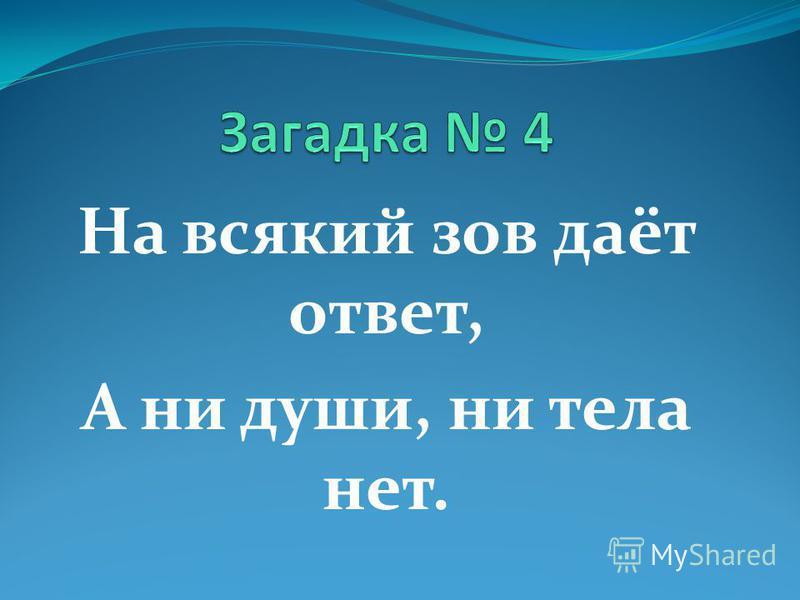 На всякий зов даёт ответ, А ни души, ни тела нет.