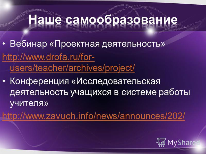 Вебинар «Проектная деятельность» http://www.drofa.ru/for- users/teacher/archives/project/ Конференция «Исследовательская деятельность учащихся в системе работы учителя» http://www.zavuch.info/news/announces/202/