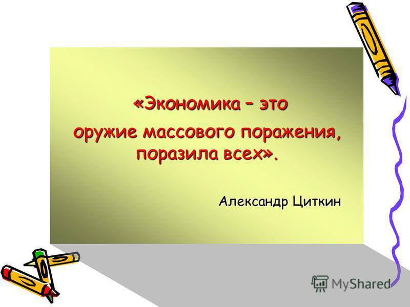 «Экономика – это «Экономика – это оружие массового поражения, поразила всех». Александр Циткин Александр Циткин