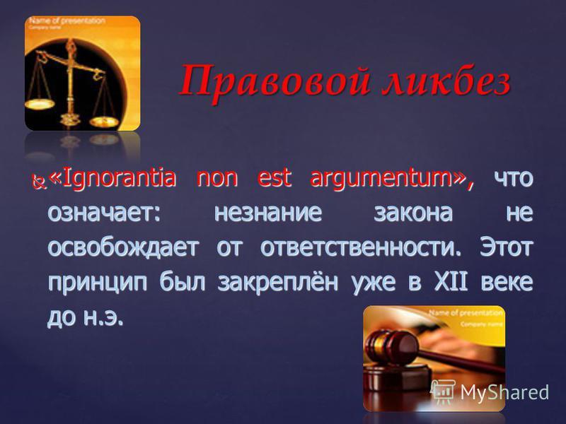 «Ignorantia non est argumentum», что означает: незнание закона не освобождает от ответственности. Этот принцип был закреплён уже в XII веке до н.э. «Ignorantia non est argumentum», что означает: незнание закона не освобождает от ответственности. Этот