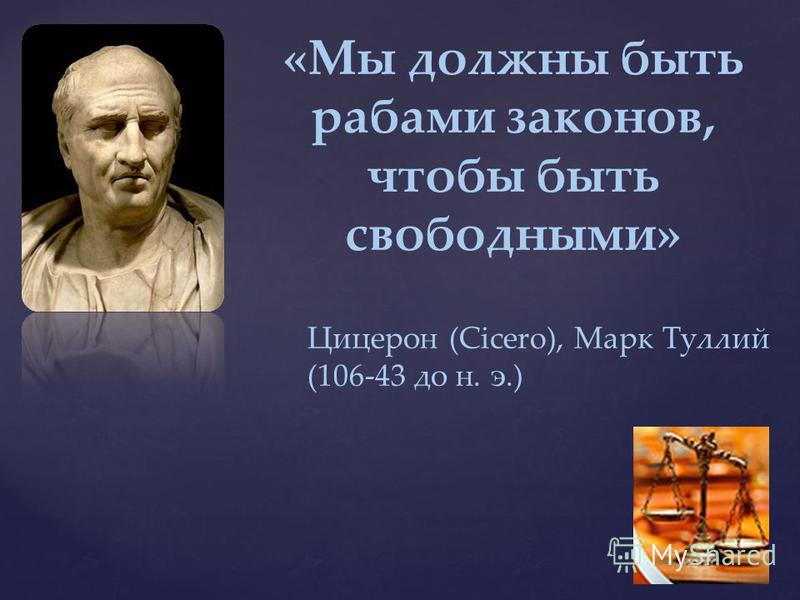 «Мы должны быть рабами законов, чтобы быть свободными» Цицерон (Cicero), Марк Туллий (106-43 до н. э.)