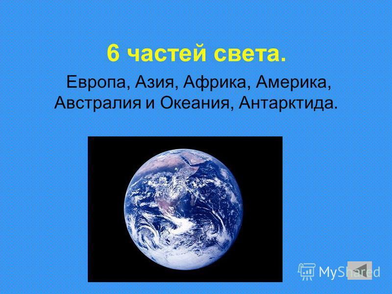 6 частей света. Европа, Азия, Африка, Америка, Австралия и Океания, Антарктида.