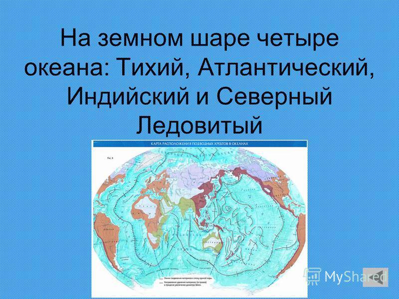 На земном шаре четыре океана: Тихий, Атлантический, Индийский и Северный Ледовитый