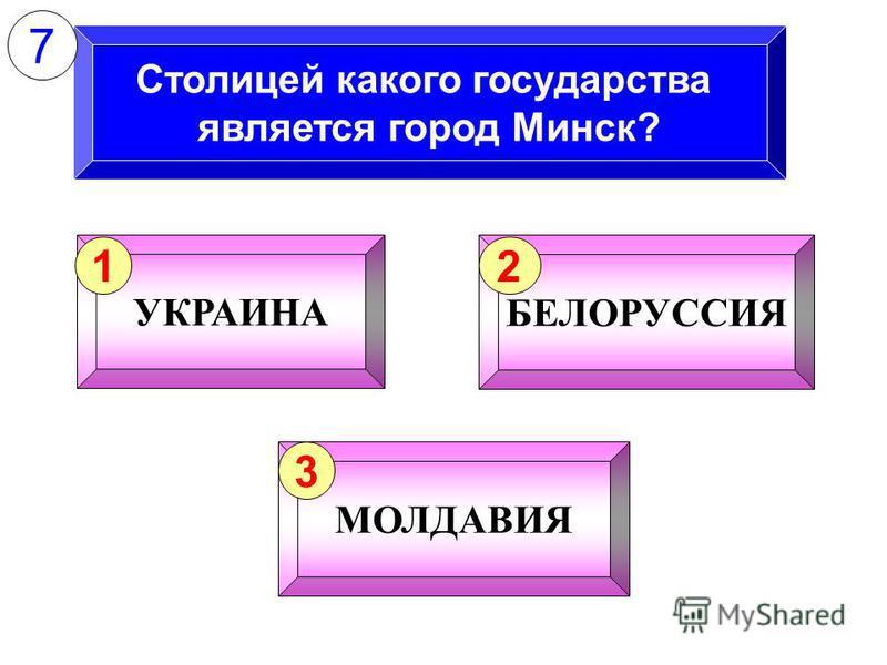 Столицей какого государства является город Минск? УКРАИНА 1 БЕЛОРУССИЯ 2 МОЛДАВИЯ 3 7