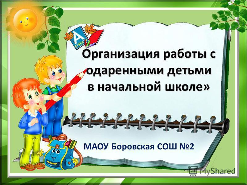 Организация работы с одаренными детьми в начальной школе» МАОУ Боровская СОШ 2