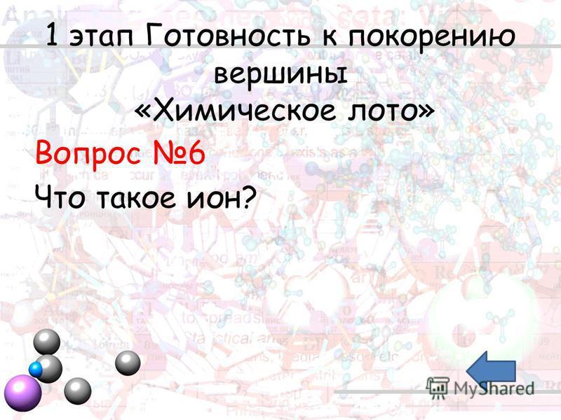 1 этап Готовность к покорению вершины «Химическое лото» Вопрос 6 Что такое ион?