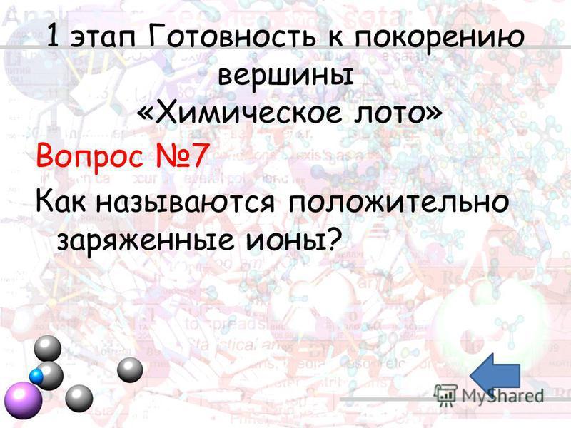 1 этап Готовность к покорению вершины «Химическое лото» Вопрос 7 Как называются положительно заряженные ионы?