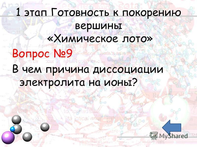 1 этап Готовность к покорению вершины «Химическое лото» Вопрос 9 В чем причина диссоциации электролита на ионы?