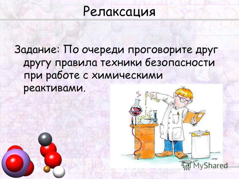 Релаксация Задание: По очереди проговорите друг другу правила техники безопасности при работе с химическими реактивами.